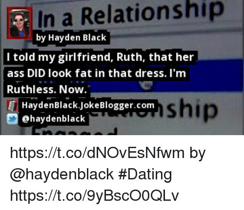 Ass, Dating, and Memes: In a Relationship  by Hayden Black  l told my girlfriend, Ruth, that her  ass DID look fat in that dress. I'm  Ruthless. Now  ship  HaydenBlack.JokeBlogger.com  aydenblaC https://t.co/dNOvEsNfwm by @haydenblack #Dating https://t.co/9yBscO0QLv