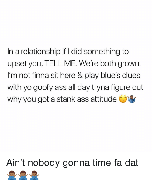 Ass, Blue's Clues, and Yo: In a relationship if l did something to  upset you, TELL ME. We're both grown.  l'm not finna sit here & play blue's clues  with yo goofy ass all day tryna figure out  why you got a stank ass attitude Ain't nobody gonna time fa dat 🙅🏾‍♂️🙅🏾‍♂️🙅🏾‍♂️