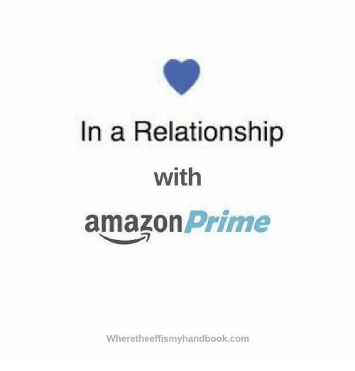 in a relationship with amazon prime wheretheeffismyhandbookcom