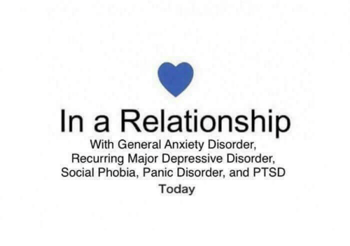 Anxiety, Today, and In a Relationship: In a Relationship  With General Anxiety Disorder,  Recurring Major Depressive Disorder,  Social Phobia, Panic Disorder, and PTSD  Today