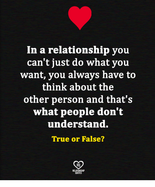 Memes, True, and In a Relationship: In a relationship you  can't just do what you  want, you always have to  think about the  other person and that's  what people don't  understand.  True or False?  RO