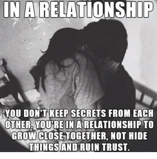 Memes, In a Relationship, and 🤖: IN A RELATIONSHIP  YOU DON'T KEEP SECRETS FROM EACH  NOTHER, YOUNRE IN A RELATIONSHIP TO  GROW CLOSETOGETHER. NOT HIDE  THINGS AND RUIN TRUST.