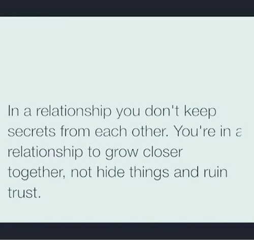 Memes, 🤖, and Closer: In a relationship you don't keep  secrets from each other. You're in  relationship to grow closer  together, not hide things and ruin  trust.