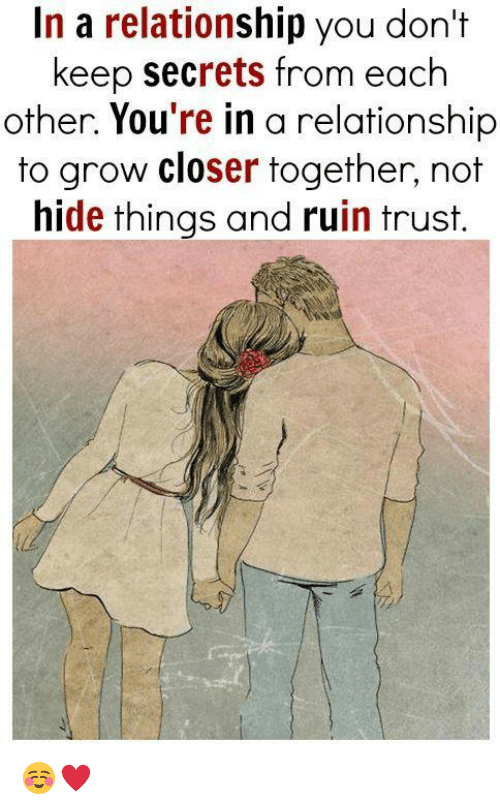 Memes, Relationships, and In a Relationship: In a relationship you don't  keep secrets from each  other. You're in a relationship  to grow closer together, not  hide things and ruin trust. ☺♥