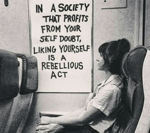 Rebellious, Doubt, and Act: IN A SOCIETY  THAT PROFITS  FROM YOUR  SELF DOUBT  LIKING YOURSELF  IS A  REBELLIOUS  ACT