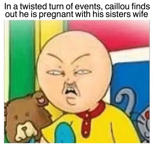 In A Twisted Turn Of Events Caillou Finds Out He Pregnant