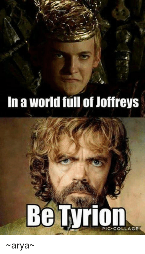 Memes, Collage, and Arya: In a world full of Joffreys  Be Tyrion  COLLAGE ~arya~
