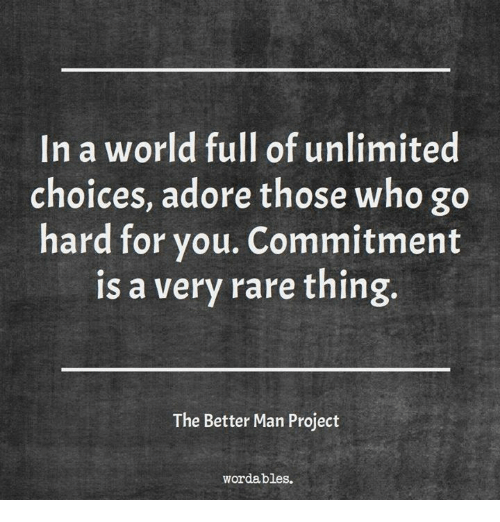 World, Who, and Project: In a world full of unlimited  choices, adore those who go  hard for you. Commitment  is a very rare thing.  The Better Man Project  wordables.