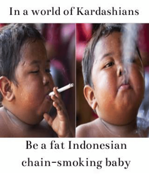 in a world of kardashians be a fat indonesian chain smoking 11717114 ✅ 25 best memes about smoking baby smoking baby memes,Smoking Baby Meme