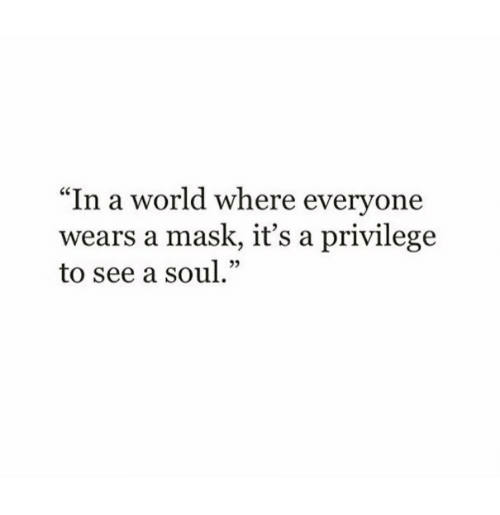 """World, Mask, and Soul: """"In a world where evervone  wears a mask, it's a privilege  to see a soul.""""  02"""