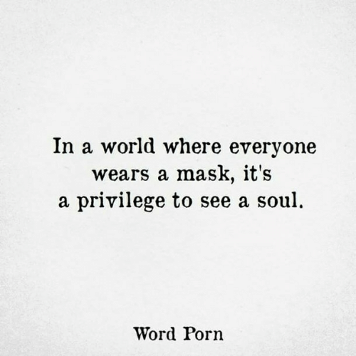 Porn, Word, and World: In a world where everyone  wears a mask, it's  a privilege to see a soul  Word Porn
