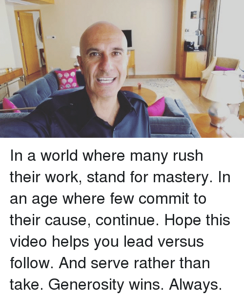Memes, Work, and Rush: In a world where many rush their work, stand for mastery. In an age where few commit to their cause, continue. Hope this video helps you lead versus follow. And serve rather than take. Generosity wins. Always.