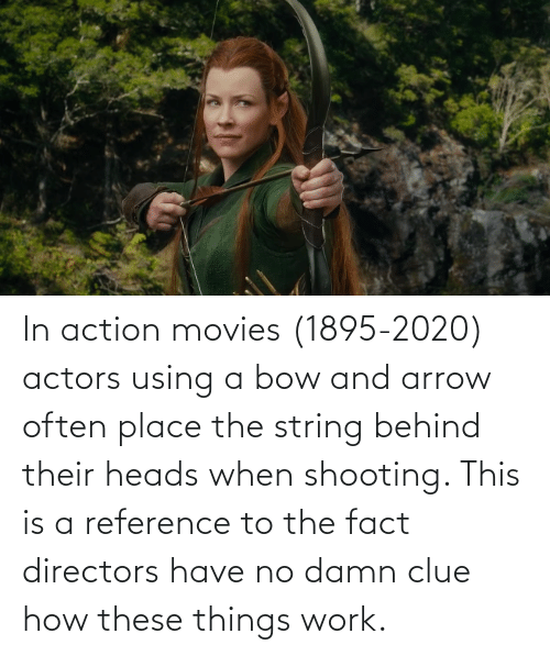 Movies, Work, and Arrow: In action movies (1895-2020) actors using a bow and arrow often place the string behind their heads when shooting. This is a reference to the fact directors have no damn clue how these things work.