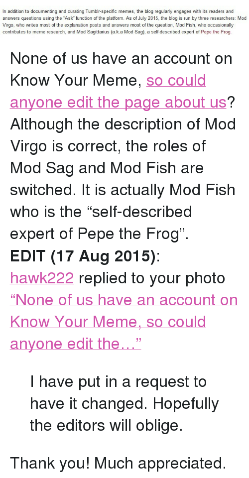 "Meme, Memes, and Oblige: In addition to documenting and curating Tumblr-specific memes, the blog regularly engages with its readers and  answers questions using the Ask function of the platform. As of July 2015, the blog is run by three researchers: Mod  Virgo, who writes most of the explanation posts and answers most of the question, Mod Fish, who occasionally  contributes to meme research, and Mod Sagittarius (a.k.a Mod Sag), a self-described expert of Pepe the Frog. <p>None of us have an account on Know Your Meme, <a href=""http://knowyourmeme.com/memes/sites/meme-documentation"">so could anyone edit the page about us</a>?  Although the description of Mod Virgo is correct, the roles of Mod Sag  and Mod Fish are switched. It is actually Mod Fish who is the  ""self-described expert of Pepe the Frog"".</p><p><b>EDIT (17 Aug 2015)</b>:</p><p><a href=""http://hawk222.tumblr.com/"">hawk222</a> replied to your photo <a href=""http://memedocumentation.tumblr.com/post/126897391010/none-of-us-have-an-account-on-know-your-meme-so"">""None of us have an account on Know Your Meme, so could anyone edit the…""</a></p><blockquote>I have put in a request to have it changed. Hopefully the editors will oblige.<br/></blockquote><p>Thank you! Much appreciated.<br/></p>"