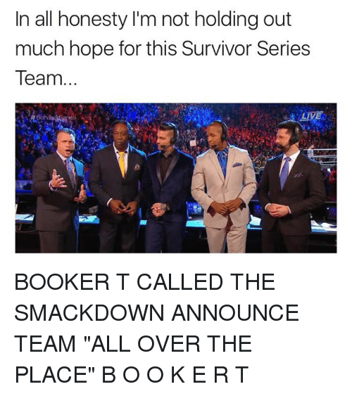 "Wrestling, World Wrestling Entertainment, and Survivor: In all honesty I'm not holding out  much hope for this Survivor Series  Team. BOOKER T CALLED THE SMACKDOWN ANNOUNCE TEAM ""ALL OVER THE PLACE""   B O O K E R  T"