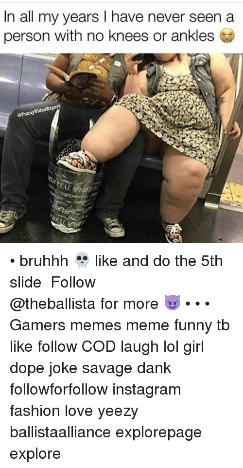 Dank, Dope, and Fashion: In all my years I have never seen a  person with no knees or ankles • bruhhh 💀 like and do the 5th slide ━━━━━━━━━━━━━ Follow @theballista for more 😈 • • • Gamers memes meme funny tb like follow COD laugh lol girl dope joke savage dank followforfollow instagram fashion love yeezy ballistaalliance explorepage explore