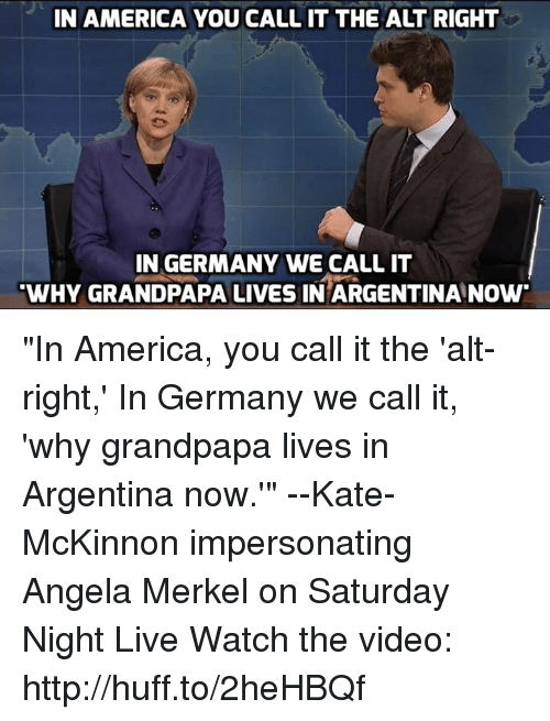 """Memes, Saturday Night Live, and Argentina: IN AMERICA YOU CALL IT THE ALT RIGHT  IN GERMANY WE CALL IT  WHY GRANDPAPA LIVES IN ARGENTINA NOW """"In America, you call it the 'alt-right,' In Germany we call it, 'why grandpapa lives in Argentina now.'"""" --Kate-McKinnon impersonating Angela Merkel on Saturday Night Live  Watch the video: http://huff.to/2heHBQf"""