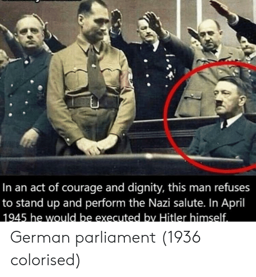 Hitler, April, and Courage: In an act of courage and dignity, this man refuses  to stand up and perform the Nazi salute. In April  1945 he would be executed by Hitler himself German parliament (1936 colorised)