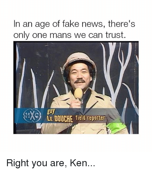 Fake, Ken, and Memes: In an age of fake news, there's  only one mans we can trust  A  guy  LE DOUCHE field reporter Right you are, Ken...