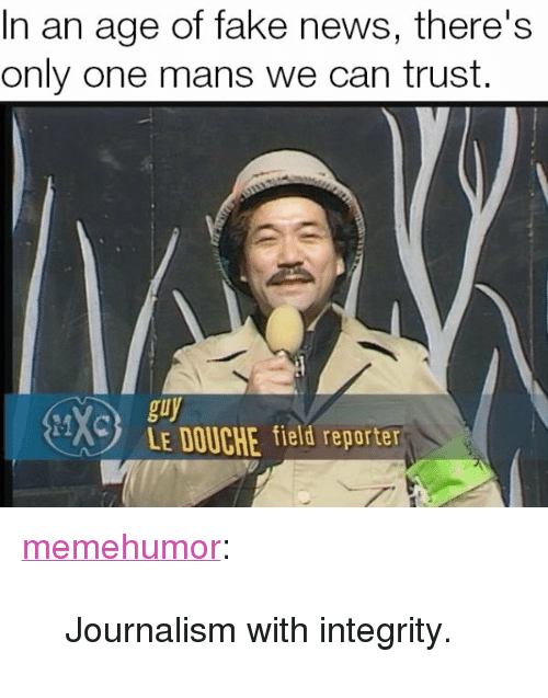 "Fake, News, and Tumblr: In an age of fake news, there's  only one mans we can trust.  en  guy  LE DOUCHE field reporter <p><a href=""http://memehumor.net/post/173816108958/journalism-with-integrity"" class=""tumblr_blog"">memehumor</a>:</p>  <blockquote><p>Journalism with integrity.</p></blockquote>"