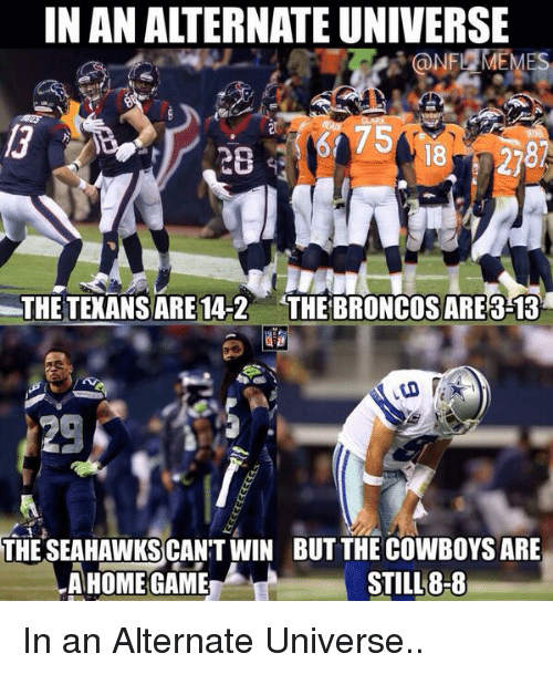 Football, Nfl, and Sports: IN AN ALTERNATE UNIVERSE  NFL  THE TEXANSARE 14-2 THE BRONCOS ARE 3-13  THESEAHAWKSCAN'T WIN BUT THE COWBOYS ARE  STILL 8-8  A HOME GAME In an Alternate Universe..