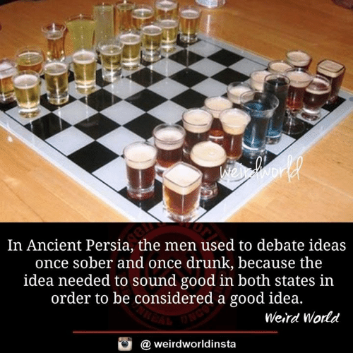 Drunk, Memes, and Weird: In Ancient Persia, the men used to debate ideas  once sober and once drunk, because the  idea needed to sound good in both states in  order to be c  onsidered a good idea.  Weird World  @ weirdworldinsta