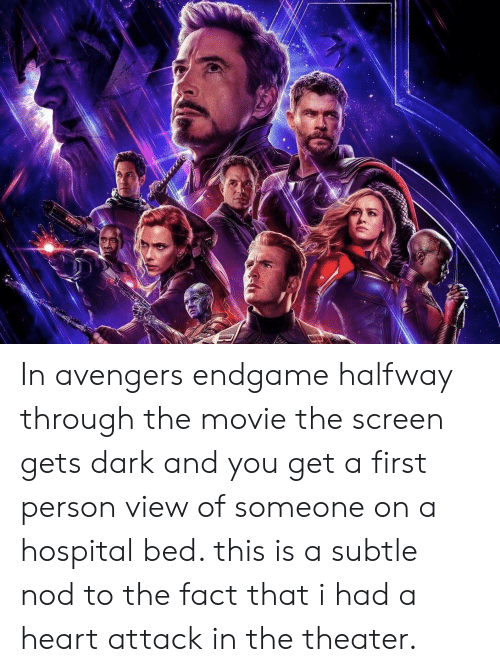 Avengers, Heart, and Hospital: In avengers endgame halfway through the movie the screen gets dark and you get a first person view of someone on a hospital bed. this is a subtle nod to the fact that i had a heart attack in the theater.