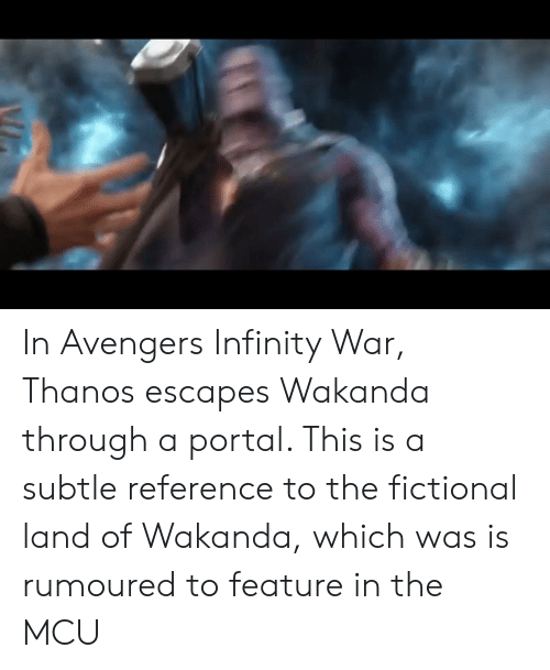 Avengers, Infinity, and Portal: In Avengers Infinity War, Thanos escapes Wakanda through a portal. This is a subtle reference to the fictional land of Wakanda, which was is rumoured to feature in the MCU