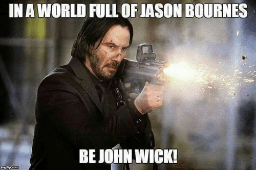 John Wick, Memes, and 🤖: IN AWORLD FULL OF JASON BOURNES  BE JOHN WICK!