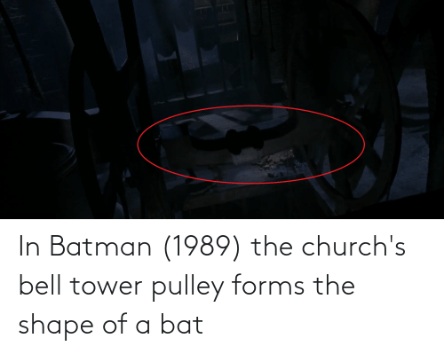 Batman, Bat, and Bell: In Batman (1989) the church's bell tower pulley forms the shape of a bat