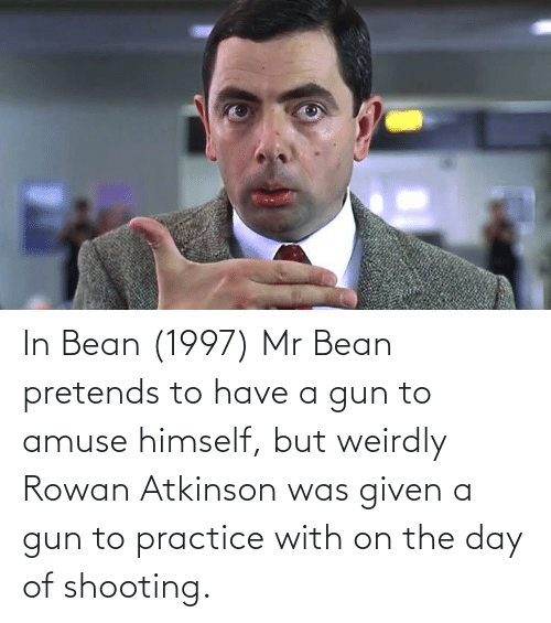 In Bean 1997 Mr Bean Pretends To Have A Gun To Amuse Himself But Weirdly Rowan Atkinson Was Given A Gun To Practice With On The Day Of Shooting Mr Bean