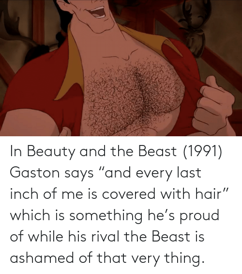 In Beauty And The Beast 1991 Gaston Says And Every Last Inch Of Me Is Covered With Hair Which Is Something He S Proud Of While His Rival The Beast Is Ashamed Of