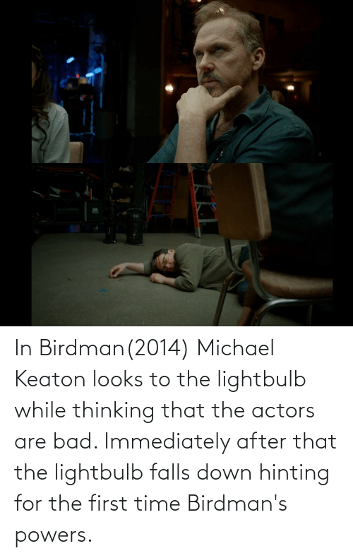 Bad, Birdman, and Michael: In Birdman(2014) Michael Keaton looks to the lightbulb while thinking that the actors are bad. Immediately after that the lightbulb falls down hinting for the first time Birdman's powers.