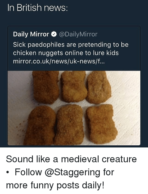 Funny, News, and Chicken: In British news:  Daily Mirror@DailyMirror  Sick paedophiles are pretending to be  chicken nuggets online to lure kids  mirror.co.uk/news/uk-news/f.. Sound like a medieval creature • ➫➫➫ Follow @Staggering for more funny posts daily!