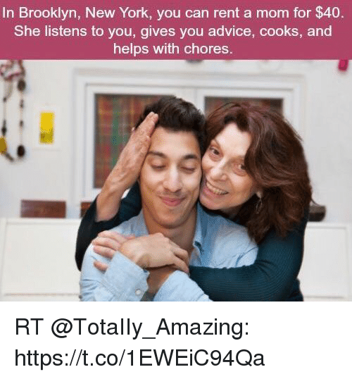 Advice, Memes, and New York: In Brooklyn, New York, you can rent a mom for $40.  She listens to you, gives you advice, cooks, and  helps with chores. RT @TotaIIy_Amazing: https://t.co/1EWEiC94Qa
