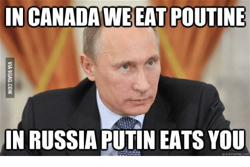 in canada we eat poutine in russia putin eats you 14742212 25 best putin poutine memes canadã¡ memes, in russia memes