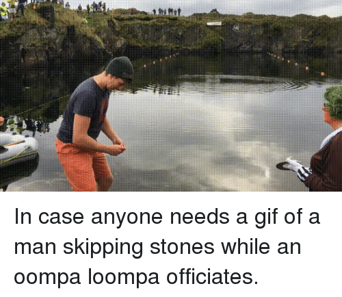 Gif, Case, and Oompa Loompa: In case anyone needs a gif of a man skipping stones while an oompa loompa officiates.