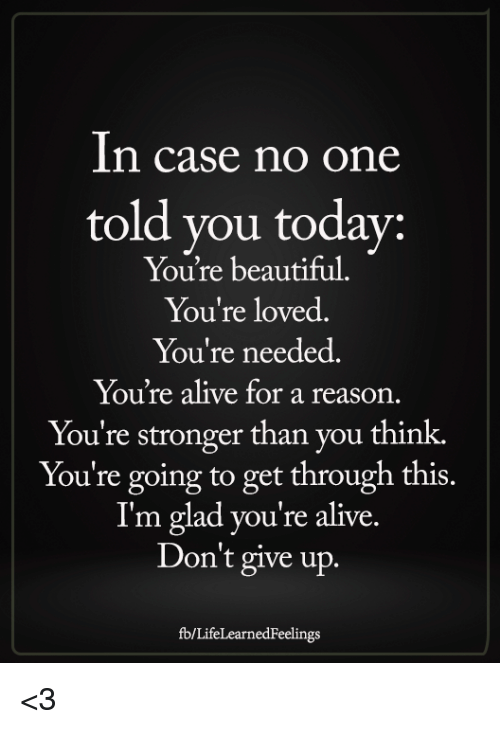 Alive, Beautiful, and Memes: In case no one  told you todav:  You're beautiful.  You're loved.  You're needed  ou're alive for a reason  You're stronger than you think.  You're going to get through this  I'm glad you're alive.  Don't give up.  1S.  fb/LifeLearnedFeelings <3