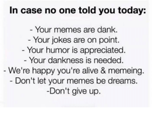 Alive, Dank, and Memes: In case no one told you today:  - Your memes are dank.  Your jokes are on point.  - Your humor is appreciated  Your dankness is needed  We're happy you're alive & memeing.  Don't let your memes be dreams.  Don't give up.