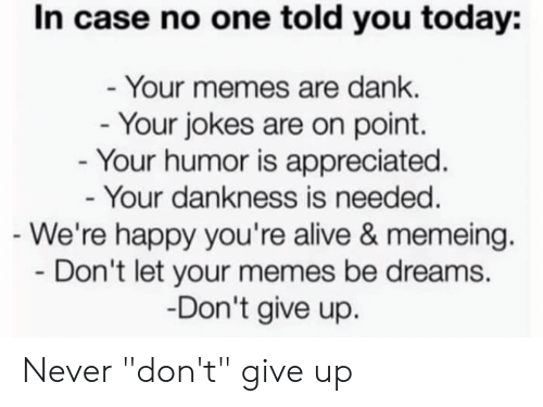 """Alive, Dank, and Memes: In case no one told you today:  Your memes are dank.  Your jokes are on point.  - Your humor is appreciated.  Your dankness is needed  We're happy you're alive & memeing.  Don't let your memes be dreams.  Don't give up. Never """"don't"""" give up"""