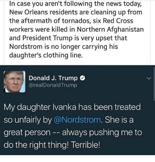 Memes, New Orleans, and Nordstrom: In case you aren't following the news today,  New Orleans residents are cleaning up from  the aftermath of tornados, six Red Cross  workers were killed in Northern Afghanistan  and President Trump is very upset that  Nordstrom is no longer carrying his  daughter's clothing line.  Donald J. Trump  @realDonald Trump  My daughter Ivanka has been treated  so unfairly by @Nordstrom  She is a  great person always pushing me to  do the right thing! Terrible!