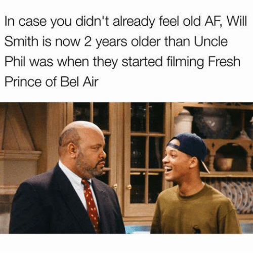Af, Fresh, and Fresh Prince of Bel-Air: In case you didn't already feel old AF Will  Smith is now 2 years older than Uncle  Phil was when they started filming Fresh  Prince of Bel Air
