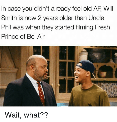Af, Fresh, and Fresh Prince of Bel-Air: In case you didn't already feel old AF, Will  Smith is now 2 years older than Uncle  Phil was when they started filming Fresh  Prince of Bel Air Wait, what??