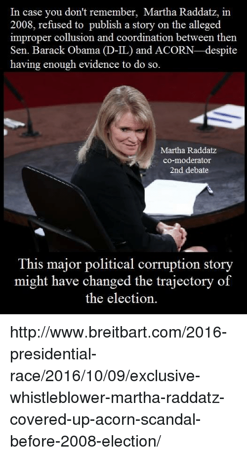 Memes, Obama, and Politics: In case you don't remember, Martha Raddatz, in  2008, refused to publish a story on the alleged  improper collusion and coordination between then  Sen. Barack Obama  D-IL) and ACORN-despite  having enough evidence to do so.  Martha Raddatz  co-moderator  2nd debate  This major political corruption story  might have changed the trajectory of  the election. http://www.breitbart.com/2016-presidential-race/2016/10/09/exclusive-whistleblower-martha-raddatz-covered-up-acorn-scandal-before-2008-election/