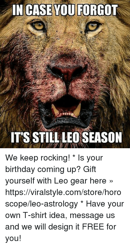 Birthday, Astrology, and Free: IN CASE YOU FORGOT  IT'S STILL LEO SEASON We keep rocking!   * Is your birthday coming up? Gift yourself with Leo gear here » https://viralstyle.com/store/horoscope/leo-astrology * Have your own T-shirt idea, message us and we will design it FREE for you!