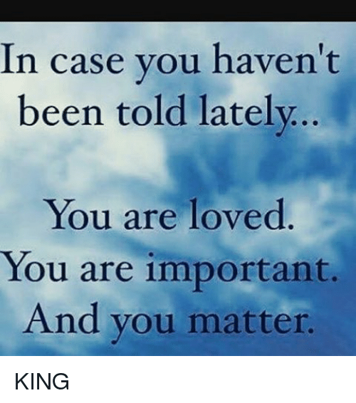 You Are Loved You Are Important And You Matter Pictures: In Case You Haven't Been Told Lately You Are Loved You Are