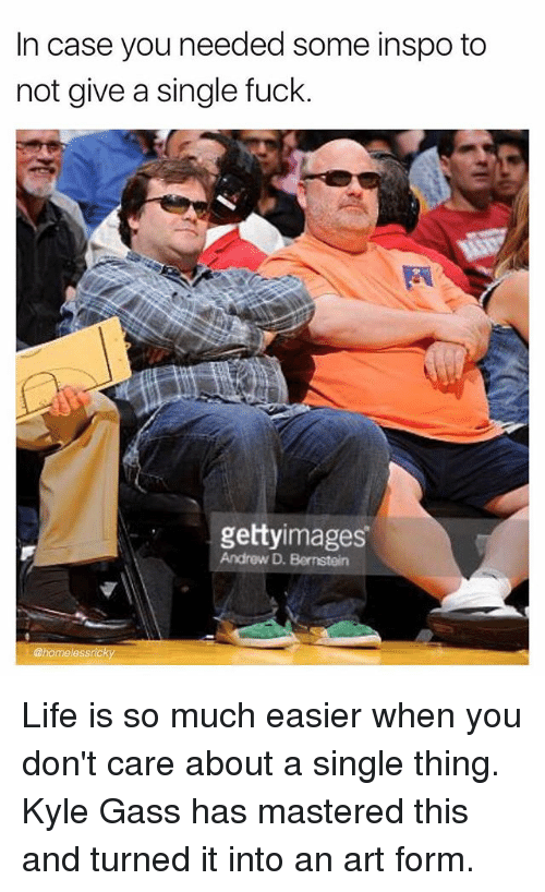 Life, Memes, and Fuck: In case you needed some inspo to  not give a single fuck.  gettyimages  Andrew D. Bernsteln  @homelessricky Life is so much easier when you don't care about a single thing. Kyle Gass has mastered this and turned it into an art form.
