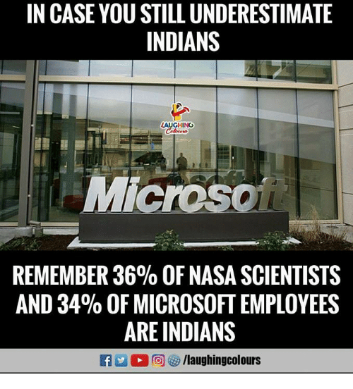 Microsoft, Nasa, and Indianpeoplefacebook: IN CASE YOU STILL UNDERESTIMATE  INDIANS  AUGHINC  REMEMBER 36% OF NASA SCIENTISTS  AND 34% OF MICROSOFT EMPLOYEES  ARE INDIANS