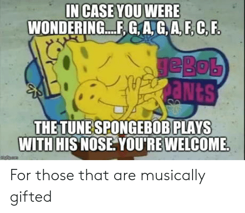 Case, You, and For: IN CASE YOU WERE  WONDERING. ,G,A,G,A,F,C,F  THE TUNESPONGEBOB PLAYS  WITH HIS NOSE YOU'RE WELCOME For those that are musically gifted
