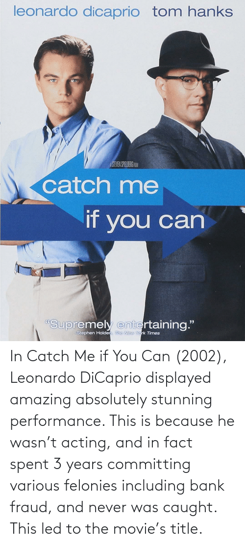 In Catch Me If You Can 2002 Leonardo Dicaprio Displayed Amazing Absolutely Stunning Performance This Is Because He Wasn T Acting And In Fact Spent 3 Years Committing Various Felonies Including Bank Fraud